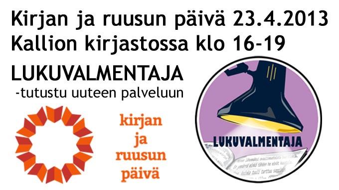 Kirjan ja ruusun päivää vietetään taas tiistaina 23.4.2013.  Kallion kirjasto aloittaa ensimmäisenä Helsingin kaupunginkirjastoista uuden Lukuvalmentaja-palvelun, se on kirjastoammattilaisen ohjausta lukuvalinnoissaan apua kaipaavalle.    Palvelu on suunnattu kaikille kaupunkilaisille kirjallisuuden harrastuneisuuteen tai lähtötasoon katsomatta. Lukuvalmentaja tarjoaa palveluaan niin uuteen kirjallisuudenlajiin tutustujille kuin kokeneemmillekin harrastajille.