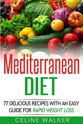 Mediterranean Diet: 77 Delicious Recipes with an Easy Guide for Rapid Weight Loss (Cookbook, For Beginners)