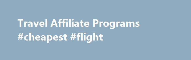 Travel Affiliate Programs #cheapest #flight http://remmont.com/travel-affiliate-programs-cheapest-flight/  #travel affiliate programs # Top 5 Travel Affiliate Programs Travel agency affiliate programs are affiliations with travel companies to promote their services in exchange for commission. This article will outline and introduce the top 5 most popular and profitable programs you can get involved in to jump start your success in the travel business: HotelsCombined.com Very well known…