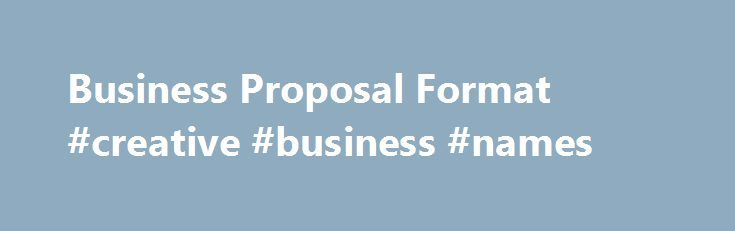Business Proposal Format #creative #business #names http://money.nef2.com/business-proposal-format-creative-business-names/  #business proposal format # Business Proposal Format M.A. SHRM-SCP, SPHR – Corporate Trainer Consultant Are you looking for information about the proper business proposal format? Whether you are writing a business plan for a start up venture, submitting a proposal in the hopes of securing a contract, attracting new customers, or securing support from investors, it's…