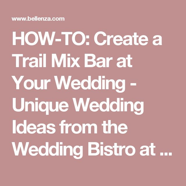 HOW-TO: Create a Trail Mix Bar at Your Wedding - Unique Wedding Ideas from the Wedding Bistro at Bellenza