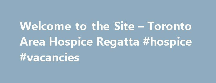 Welcome to the Site – Toronto Area Hospice Regatta #hospice #vacancies http://hotel.remmont.com/welcome-to-the-site-toronto-area-hospice-regatta-hospice-vacancies/  #dorothy ley hospice # Hospice Overview The Dorothy Ley Hospice Fostering hope and dignity through exemplary care, advocacy, education and research for individuals living with the challenges of a life-limiting illness or loss. The Dorothy Ley Hospice is a volunteer-based community service organization offering compassionate care…