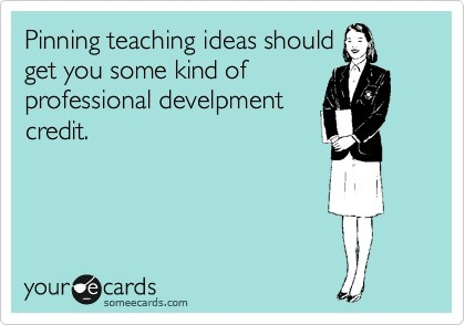 Pinning teaching ideas should get you some kind of professional development credit.