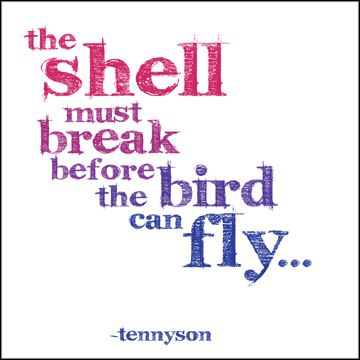 The shell must break before the bird can fly. --Alfred, Lord Tennyson