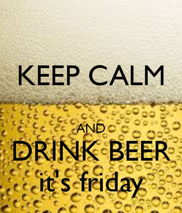 KEEP CALM AND DRINK BEER IT'S FRIDAY