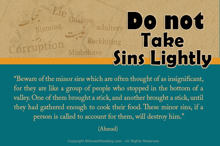 """Beware of the minor sins which are often thought of as insignificant, for they are like a group of people who stopped in the bottom of a valley. One of them brought a stick, and another brought a stick, until they had gathered enough to cook their food. These minor sins, if a person is called to account for them, will destroy him."""" (Ahmad) - See more at: http://www.quranreading.com/blog/avoidance-of-taking-sins-lightly-in-islam/#sthash.FatqTfND.dpuf"""