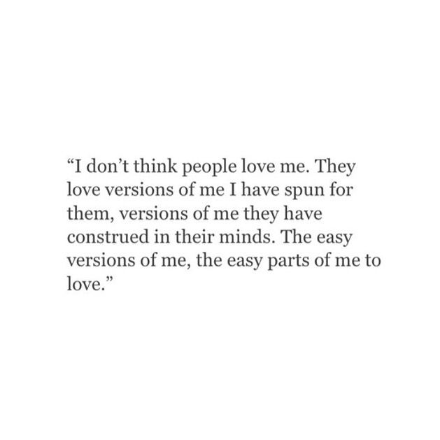 I don't think people love ne. They love versions of me I have spun for them, versions of me they have constructed ineir minds. The easy versions of me, the easy parts of me to love.