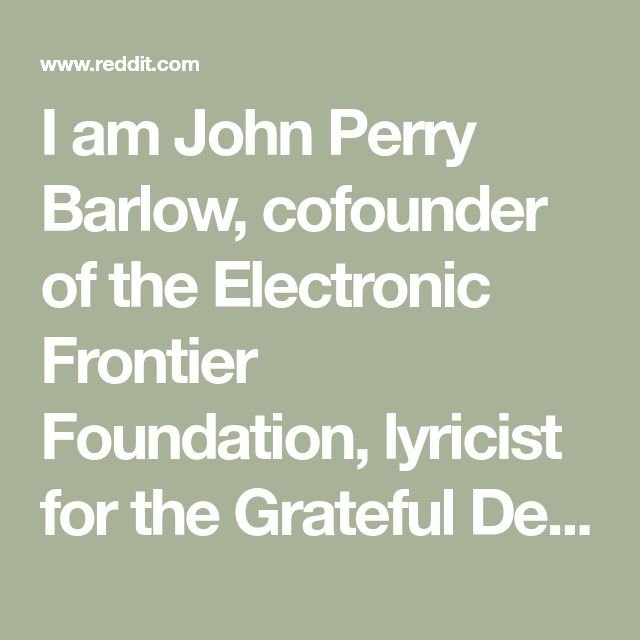 I am John Perry Barlow, cofounder of the Electronic Frontier Foundation, lyricist for the Grateful Dead. My most recent work is with the Freedom of the Press Foundation. Ask Me Anything. : IAmA