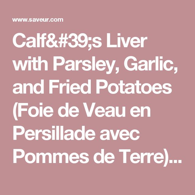 Calf's Liver with Parsley, Garlic, and Fried Potatoes (Foie de Veau en Persillade avec Pommes de Terre) Recipe | SAVEUR