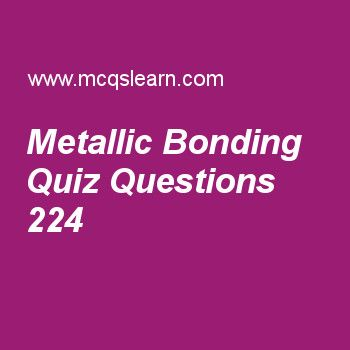 Learn quiz on metallic bonding, A level chemistry quiz 224 to practice. Free chemistry MCQs questions and answers to learn metallic bonding MCQs with answers. Practice MCQs to test knowledge on metallic bonding, sulfuric acid and properties, oxides of period 3 elements, oxidation numbers, rate of reaction worksheets.  Free metallic bonding worksheet has multiple choice quiz questions as metallic bonding is very strong because of, answer key with choices as lattice, volatility…
