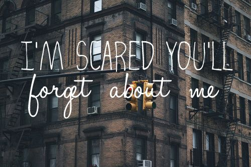 I'm scared of being forgotten