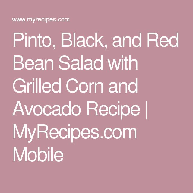 Pinto, Black, and Red Bean Salad with Grilled Corn and Avocado Recipe   MyRecipes.com Mobile