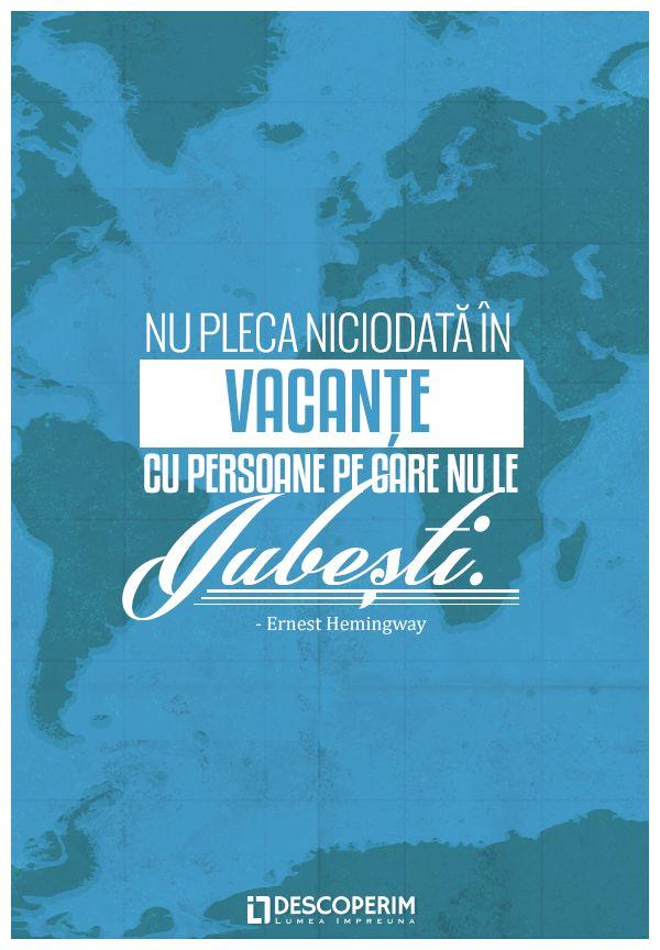 Nu pleca niciodată în vacanțe cu persoane pe care nu le iubești. - Ernest Hemingway  www.dli.ro