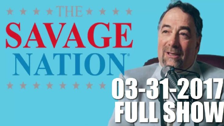 The Savage Nation Podcast March 31, 2017 (3/31/17) FULL SHOW