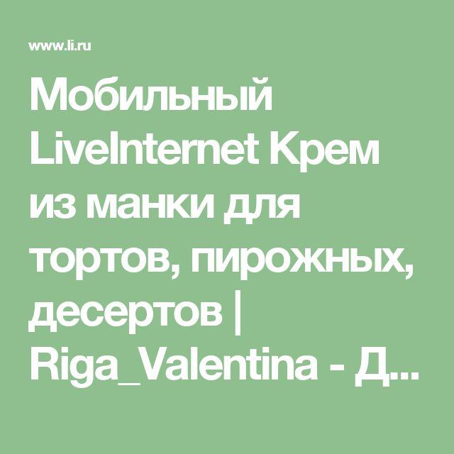 Мобильный LiveInternet Крем из манки для тортов, пирожных, десертов | Riga_Valentina - Души моей прекрасные порывы..., ну и о том, что мне интересно.) |