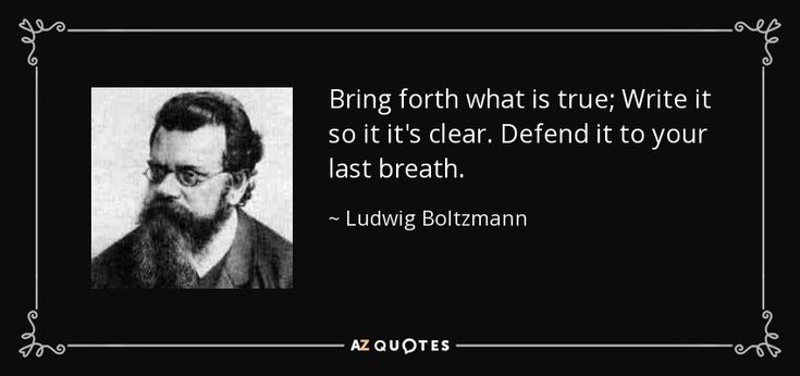 Bring forth what is true; Write it so it it's clear. Defend it to your last breath. - Ludwig Boltzmann