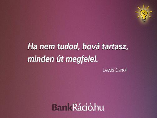 Ha nem tudod hová tartasz, minden út megfelel. - Lewis Carroll, www.bankracio.hu idézet