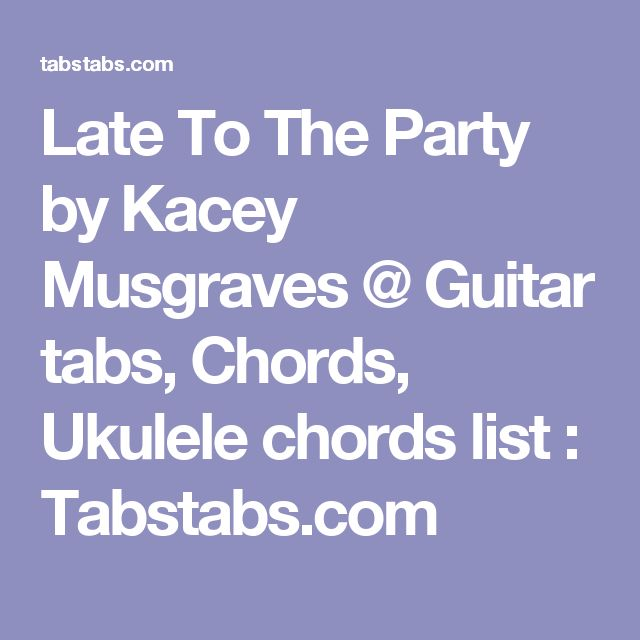 Late To The Party by Kacey Musgraves @ Guitar tabs, Chords, Ukulele chords list : Tabstabs.com