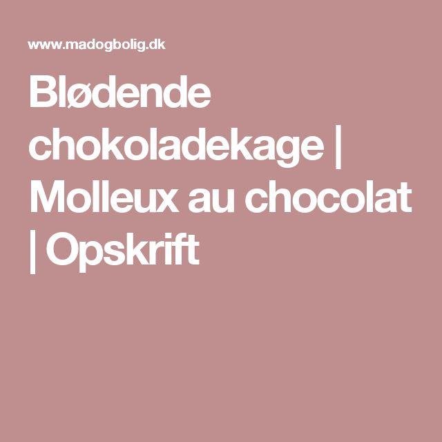 Blødende chokoladekage   Molleux au chocolat   Opskrift
