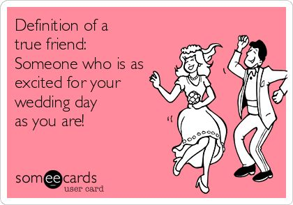 Free, Weddings Ecard: Definition of a true friend: Someone who is as excited for your wedding day as you are!