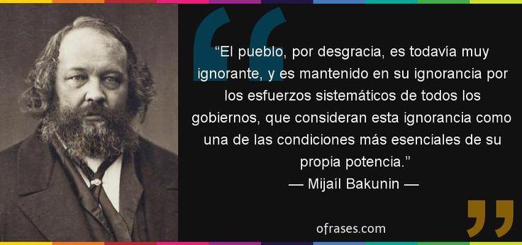Frases de Mijaíl Bakunin - El pueblo, por desgracia, es todavía muy ignorante, y es mantenido en su ignorancia por los esfuerzos sistemáticos de todos los gobiernos, que consideran esta ignorancia como una de las condiciones más esenciales de su propia potencia.