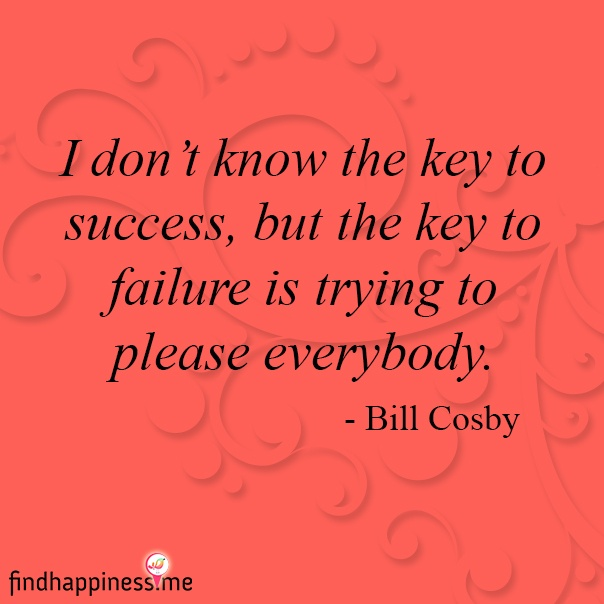 I don't know the key to success, but the the key to failure is trying to please everybody. – Bill Cosby Quote