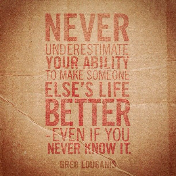"""Never underestimate your ability to make someone else's life better - even if you never know it."""