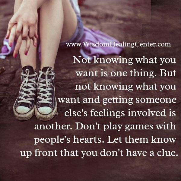 Not knowing what you want is one thing. But not knowing what you want and getting someone else's feelings involved is another. Don't play games with people's #hearts. Let them know up front that you don't have a clue.
