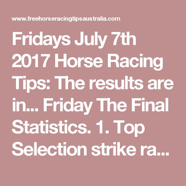 Fridays July 7th 2017 Horse Racing Tips:  The results are in...  Friday The Final Statistics.  1. Top Selection strike rate at 27% out of 33 races.  2. Top 2 Selections strike rate at 39% out of 33 races.  3. Exacta strike rate at 36% out of 33 races.  + Best Top Selection win dividend: $5.30  + Best tipped Exacta dividend: $39.90  + Best Trifecta dividend: $229.00  + Best First 4 dividend: $870.20  + Best Quadrella dividend: $241.90