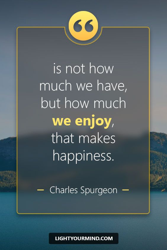 """is not how much we have, but how much we enjoy, that makes happiness."""" - Charles Spurgeon"""" 