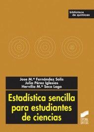 Estadística sencilla para estudiantes de ciencias / José Mª Fernández Solís, Julia Pérez Iglesias, Hervilia Mª Seco Lago. - Madrid : Síntesis, D.L. 2012.