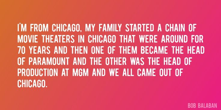Quote by Bob Balaban => I'm from Chicago, my family started a chain of movie theaters in Chicago that were around for 70 years and then one of them became the head of Paramount and the other was the head of production at MGM and we all came out of Chicago.