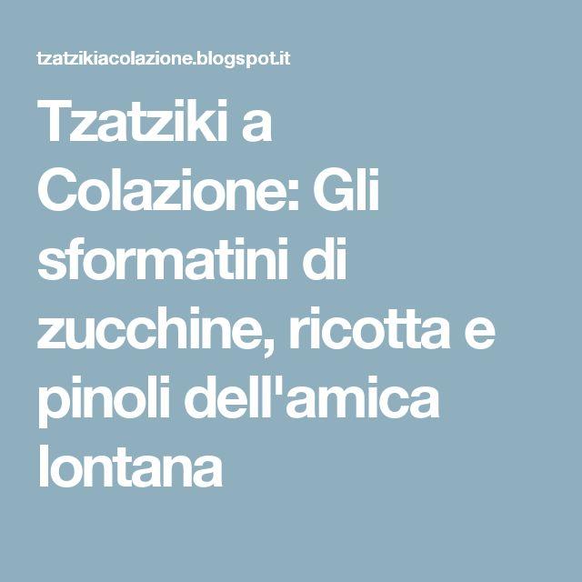 Tzatziki a Colazione: Gli sformatini di zucchine, ricotta e pinoli dell'amica lontana