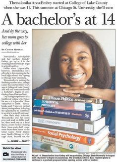 Thessalonika Arzu-Embry graduated from college in Aug. 2013. The 14-year-old Illinois resident receives her bachelor's degree in psychology from Chicago State University - See more at: http://madamenoire.com/286571/14-year-old-thessalonika-arzu-embry-set-to-graduate-college-with-3-9-gpa/#sthash.VhRccQQg.dpuf Genius comes in all colors