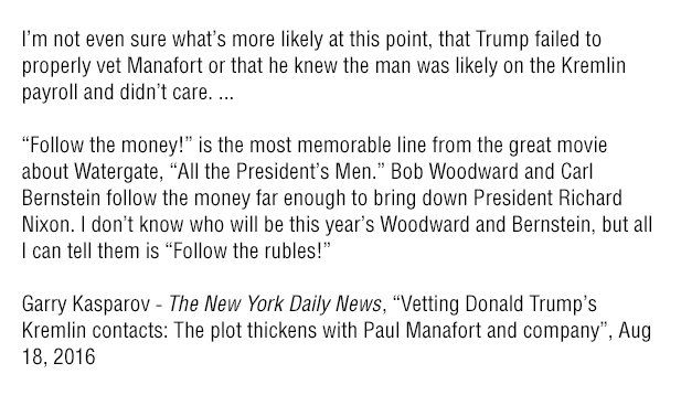 Garry KasparovVerified account @Kasparov63  35s35 seconds ago  More   I assumed in August 2016 that Putin the puppet-master for Manafort's corrupt boss Yanukovych was also the paymaster. http://www.nydailynews.com/opinion/garry-kasparov-vetting-donald-trump-kremlin-contacts-article-1.2755367 …