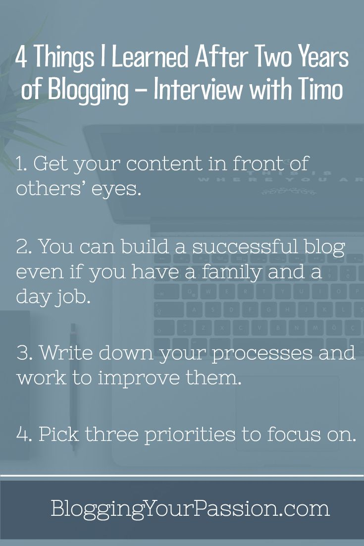 Learn 4 proven tactics that will help you achieve your bottom-line blogging goals faster! http://bloggingyourpassion.com/4-things-i-learned-after-two-years-of-blogging-interview-with-timo-podcast/?utm_campaign=coschedule&utm_source=pinterest&utm_medium=Jonathan%20Milligan%20%7C%20Blogging%20Your%20Passion%20%7C%20Tips%2C%20Strategies%20and%20Ideas&utm_content=4%20Things%20I%20Learned%20After%20Two%20Years%20of%20Blogging%20-%20Interview%20with%20Timo%20%5BPodcast%5D%20