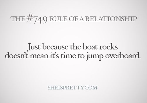 Just because the boat rocks doesn't mean it's time to jump overboard.    mystandards:    If your relationship is hitting a rough patch, don't give up right away, you can fix it!