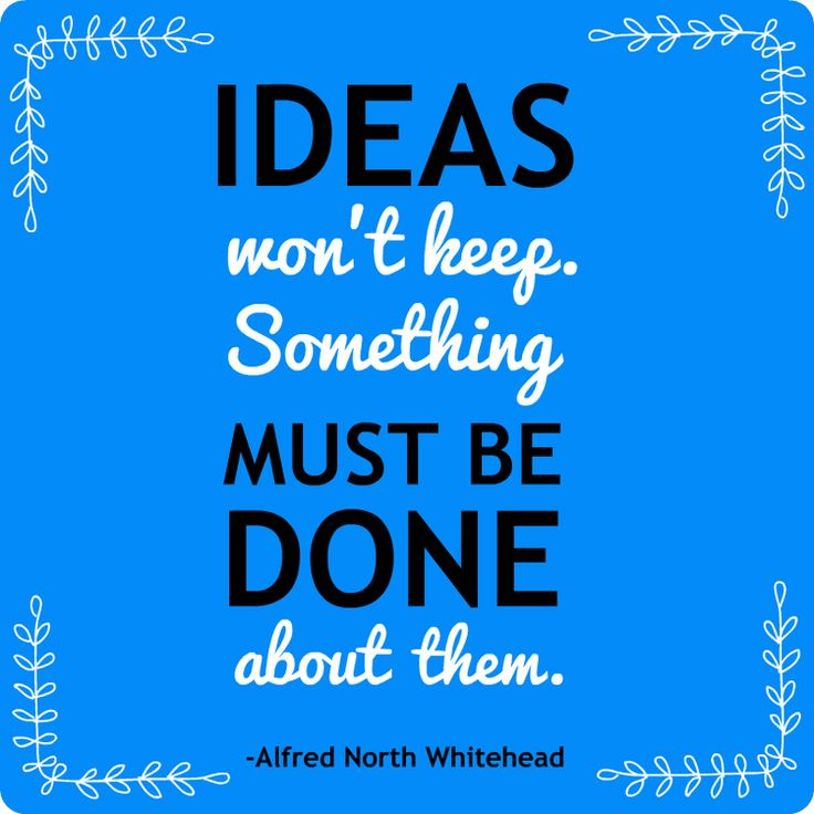 Ideas won't keep. Something must be done about them. Alfred North Whitehead