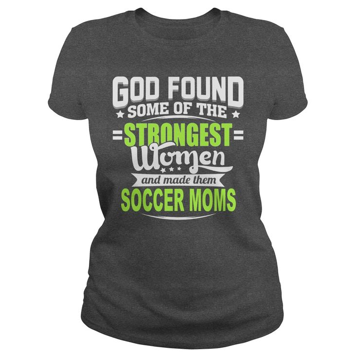 GOD FOUND SOME OF THE STRONGEST WOMEN AND MADE THEM SOCCER MOMS t shirts and hoodies