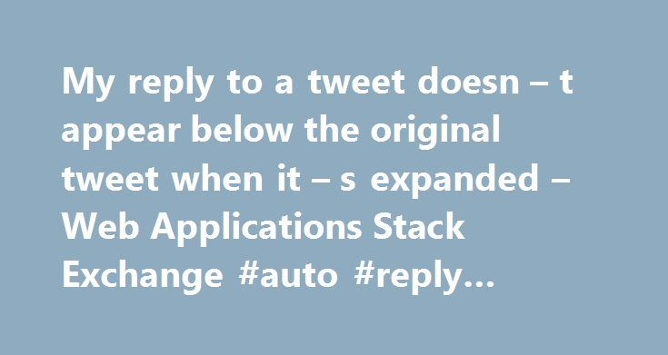 My reply to a tweet doesn – t appear below the original tweet when it – s expanded – Web Applications Stack Exchange #auto #reply #email #template http://reply.remmont.com/my-reply-to-a-tweet-doesn-t-appear-below-the-original-tweet-when-it-s-expanded-web-applications-stack-exchange-auto-reply-email-template/  I reply to somebody's tweets, (clicking the reply link below the original tweet), then when this tweet is expanded I see replies from other people who posted before and after me but not…