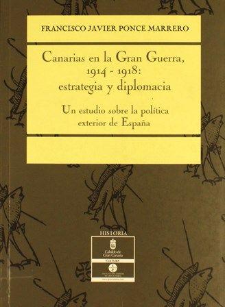 Canarias en la gran guerra, 1914-1918, estrategia y diplomacia : un estudio sobre la política exterior de España / Francisco Javier Ponce Marrero.2006 http://absysnetweb.bbtk.ull.es/cgi-bin/abnetopac01?TITN=410332