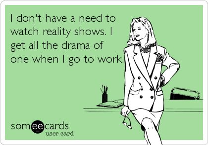 I don't have a need to watch reality shows. I get all the drama of one when I go to work.