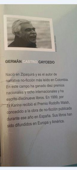 German Castro Caycedo  es un periodista y escritor colombiano nacido en Zipaquirá en 1940. Se ha caracterizado por ser un periodista que revela y narra sus investigaciones acerca de la realidad colombiana en sus obras. Por ello, es una de las grandes figuras del periodismo que ha sido homenajeada  a nivel nacional como internacional por algunos libros como: El Karina (1999) y Que la muerte espere (2005), los cuales han sido traducidos a distintos idiomas como el japonés.