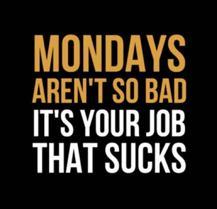 Mondays aren't so bad. It's your job that sucks.