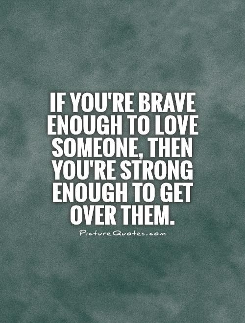 If you're brave enough to love someone, then you're strong enough to get over them. Picture Quotes.