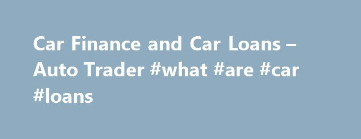 Car Finance and Car Loans – Auto Trader #what #are #car #loans http://arlington.nef2.com/car-finance-and-car-loans-auto-trader-what-are-car-loans/  # Car Finance & Loans Representative example: credit Borrowing 7,500 over 48 months with a representative APR of , an annual interest rate of and a deposit of 0.00, the amount payable would be: a month, with a total cost of credit of and total amount payable of . How it works Apply Apply online and find out if you're pre-approved in minutes. Find…