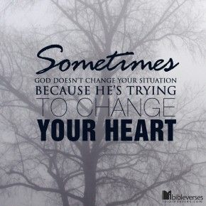 Sometimes God doesnt change your situation because Hes trying to change your heart
