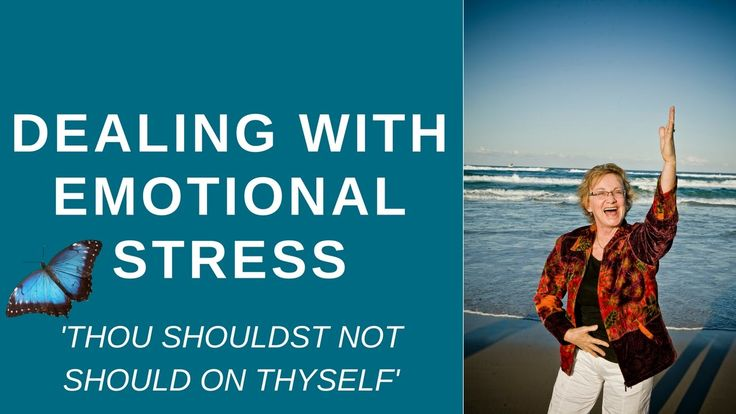 Dealing with emotional stress - 'THOU SHOULDST NOT SHOULD ON THYSELF'