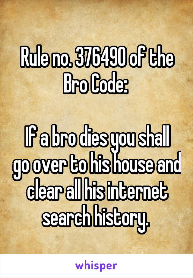 Rule no. 376490 of the Bro Code:   If a bro dies you shall go over to his house and clear all his internet search history.