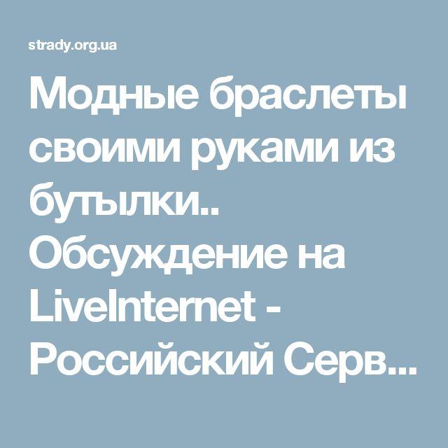 Модные браслеты своими руками из бутылки.. Обсуждение на LiveInternet - Российский Сервис Онлайн-Дневников